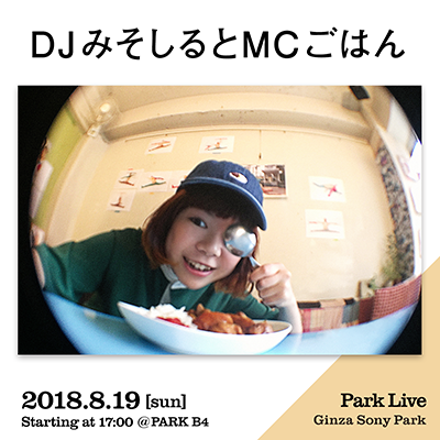 DJみそしるとMCごはん / 2018.8.19 [sun] Starting at 17:00 @PARK B4 Park Live Ginza Sony Park