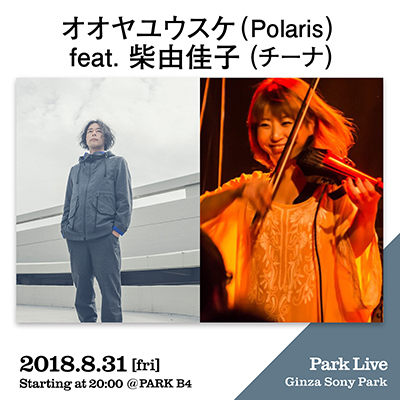 オオヤユウスケ (Polaris) feat. 柴由佳子 (チーナ) / 2018.8.31 [fri] Starting at 20:00 @PARK B4 Park Live Ginza Sony Park