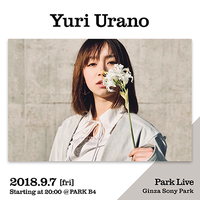 Yuri Urano / 2018.9.7 [fri] Starting at 20:00 @PARK B4 Park Live Ginza Sony Park