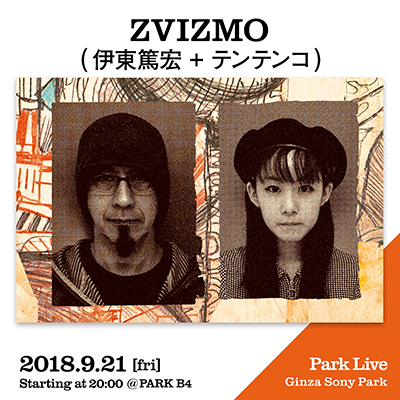 ZVIZMO (伊東篤宏 + テンテンコ) / 2018.9.21 [fri] Starting at 20:00 @PARK B4 Park Live Ginza Sony Park