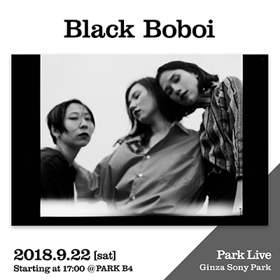 Black Boboi / 2018.9.22 [sat] Starting at 17:00 @PARK B4 Park Live Ginza Sony Park