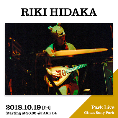 RIKI HIDAKA / 2018.10.19 [fri] Starting at 20:00 @PARK B4 Park Live Ginza Sony Park