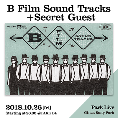 B Film Sound Tracks + Secret Guest / 2018.10.26 [fri] Starting at 20:00 @PARK B4 Park Live Ginza Sony Park