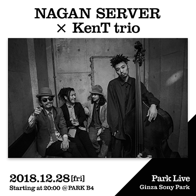 NAGAN SERVER × KenT trio / 2018.12.28 [fri] Starting at 20:00 @PARK B4 Park Live Ginza Sony Park