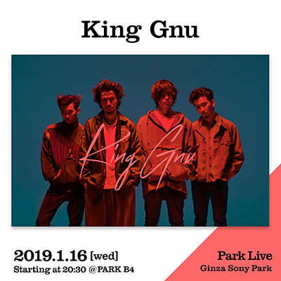 King Gnu / 2019.1.16 [wed] Starting at 20:30 @PARK B4 Park Live Ginza Sony Park