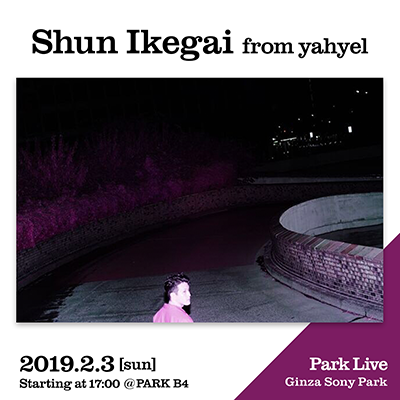 Shun Ikegai from yahyel / 2019.2.4 [sun] Starting at 17:00 @PARK B4 Park Live Ginza Sony Park