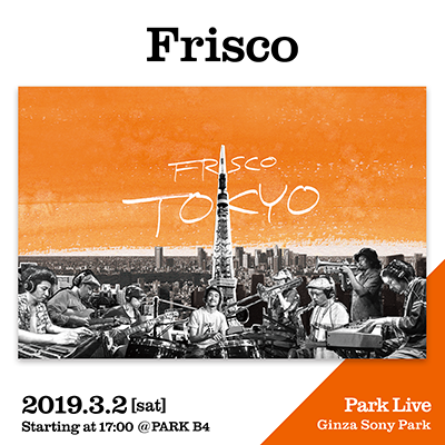Frisco / 2019.3.2 [sat] Starting at 17:00 @PARK B4 Park Live Ginza Sony Park
