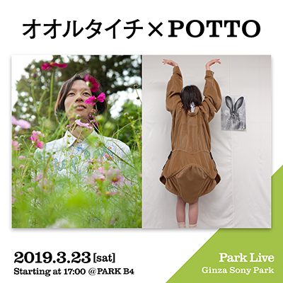 オオルタイチ × POTTO / 2019.3.23 [sat] Starting at 17:00 @PARK B4 Park Live Ginza Sony Park