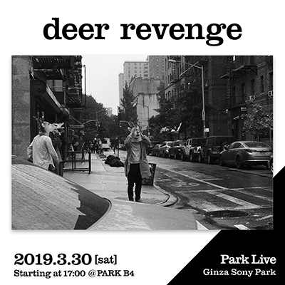 deer revenge / 2019.3.30 [sat] Starting at 17:00 @PARK B4 Park Live Ginza Sony Park