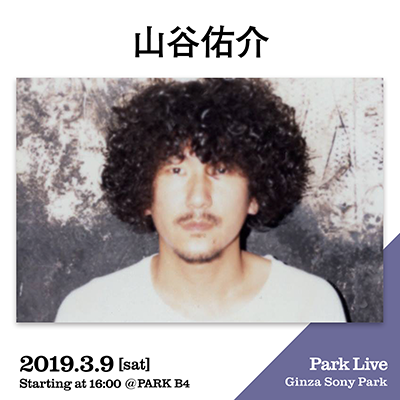 山谷佑介 / 2019.3.9 [sat] Starting at 16:00 @PARK B4 Park Live Ginza Sony Park