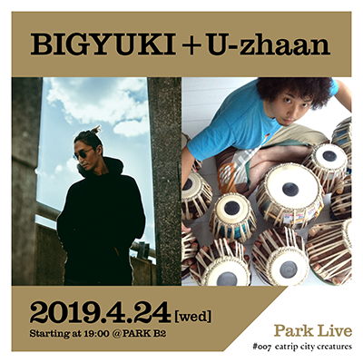 BIGYUKI+U-zhaan / 2019.4.24 [wed] Starting at 19:00 @PARK B2 Park Live Ginza Sony Park