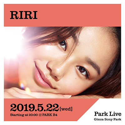 RIRI / 2019.5.22 [wed] Starting at 20:00 @PARK B4 Park Live Ginza Sony Park