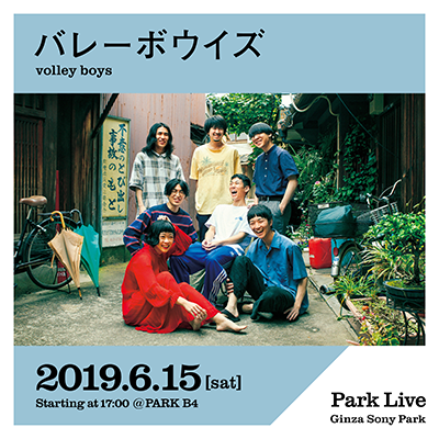 バレーボウイズ / 2019.6.15 [sat] Starting at 17:00 @PARK B4 Park Live Ginza Sony Park