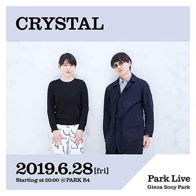 CRYSTAL / 2019.6.28 [fri] Starting at 20:00 @PARK B4 Park Live Ginza Sony Park