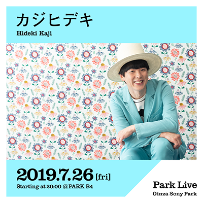 カジヒデキ / 2019.7.26 [fri] Starting at 20:00 @PARK B4 Park Live Ginza Sony Park