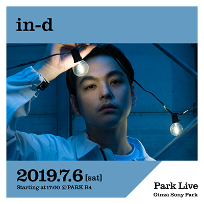 in-d / 2019.7.6 [sat] Starting at 17:00 @PARK B4 Park Live Ginza Sony Park