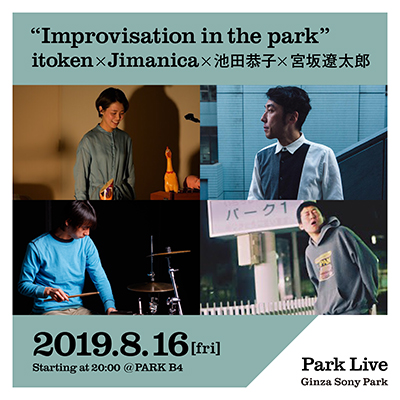 Improvisation in the park itoken x Jimanica x 池田恭子 x 宮坂遼太郎 / 2019.8.16 [fri] Starting at 20:00 @PARK B4 Park Live Ginza Sony Park