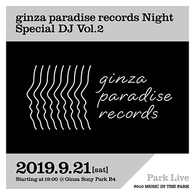 ginza paradise records Night Special DJ Vol.2 / 2019.9.21 [sat] Starting at 19:00 @PARK B4 Park Live Ginza Sony Park