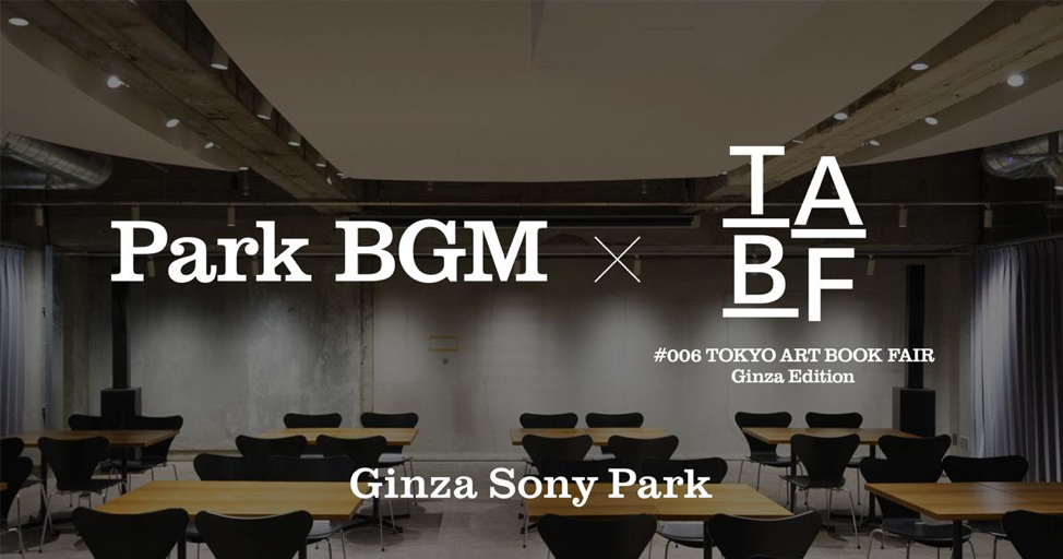 Park BGM × TABF #006 TOKYO ART BOOK FAIR Ginza Edition / Ginza Sony Park