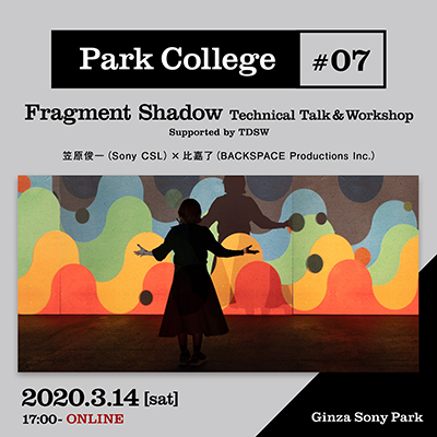 Park College #07 / Fragment Shadow Technical Talk&Workshop Supported by TDSW / 笠原俊一(Sony CSL)×比嘉了(BACKSPACE Productions Inc.)/ 2020.3.14[sat] 17:00 - / ONLINE
